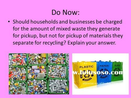 Do Now: Should households and businesses be charged for the amount of mixed waste they generate for pickup, but not for pickup of materials they separate.
