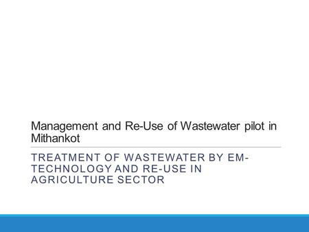 Management and Re-Use of Wastewater pilot in Mithankot TREATMENT OF WASTEWATER BY EM- TECHNOLOGY AND RE-USE IN AGRICULTURE SECTOR.