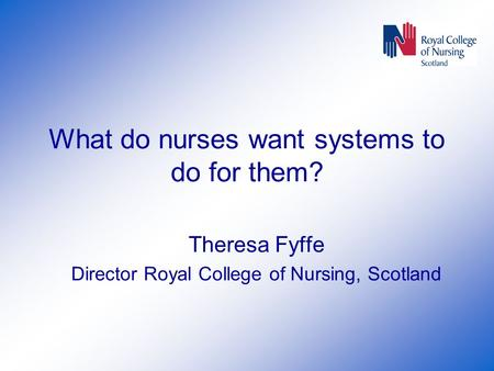What do nurses want systems to do for them? Theresa Fyffe Director Royal College of Nursing, Scotland.