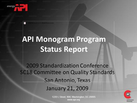 2009 Standardization Conference SC18 Committee on Quality Standards San Antonio, Texas January 21, 2009 API Monogram Program Status Report 1220 L Street,