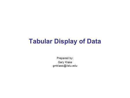 Tabular Display of Data Prepared by: Gary Klass
