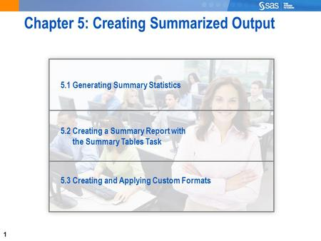 1 Chapter 5: Creating Summarized Output 5.1 Generating Summary Statistics 5.2 Creating a Summary Report with the Summary Tables Task 5.3 Creating and Applying.