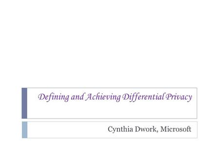 Defining and Achieving Differential Privacy Cynthia Dwork, Microsoft TexPoint fonts used in EMF. Read the TexPoint manual before you delete this box.: