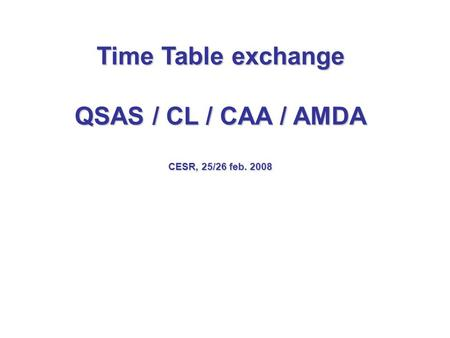 Time Table exchange QSAS / CL / CAA / AMDA CESR, 25/26 feb. 2008.