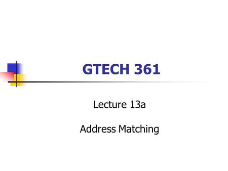 GTECH 361 Lecture 13a Address Matching. Address Event Tables Any supported tabular format One field must specify an address The name of that field is.