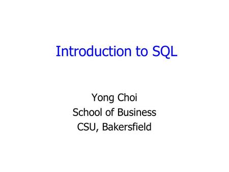 Introduction to SQL Yong Choi School of Business CSU, Bakersfield.
