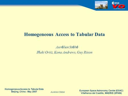 European Space Astronomy Centre (ESAC) Villafranca del Castillo, MADRID (SPAIN) Aurélien Stébé Homogeneous Access to Tabular Data Beijing, China - May.