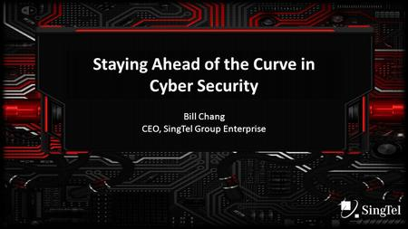Staying Ahead of the Curve in Cyber Security Bill Chang CEO, SingTel Group Enterprise.