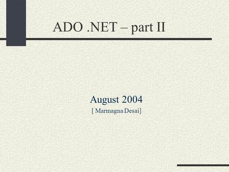 ADO.NET – part II August 2004 [ Marmagna Desai]. CONTENTS ADO vs ADO.NET ADO.NET – Managed providers Connecting to Database SqlConnection Selecting Database.