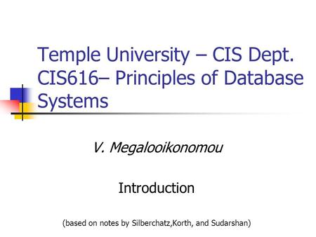 Temple University – CIS Dept. CIS616– Principles of Database Systems V. Megalooikonomou Introduction (based on notes by Silberchatz,Korth, and Sudarshan)