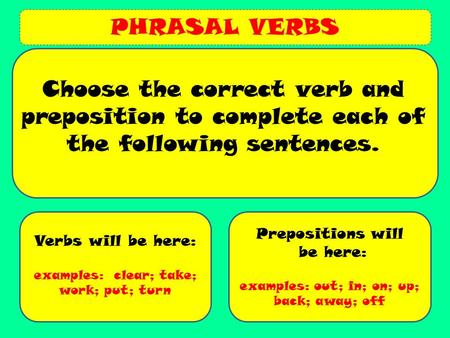 PHRASAL VERBS Verbs will be here: examples: clear; take; work; put; turn Prepositions will be here: examples: out; in; on; up; back; away; off Choose the.
