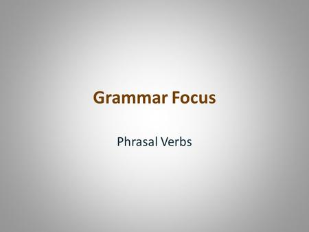 Grammar Focus Phrasal Verbs. Phrasal verbs are idiomatic expressions combining verbs and prepositions to make new verbs whose meaning is often not obvious.