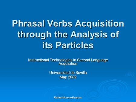 Rafael Moreno Esteban Phrasal Verbs Acquisition through the Analysis of its Particles Instructional Technologies in Second Language Acquisition Universidad.