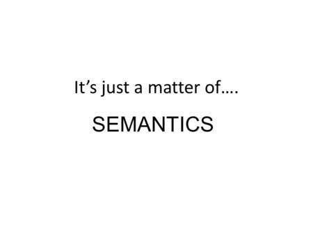 "It's just a matter of…. SEMANTICS. Words can ""contain"" 2 types of meaning – Conceptual Basic, essential components of meaning conveyed by the literal."