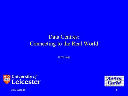 2003 April 151 Data Centres: Connecting to the Real World Clive Page.