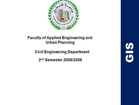 Faculty of Applied Engineering and Urban Planning Civil Engineering Department 2 nd Semester 2008/2009 GIS.