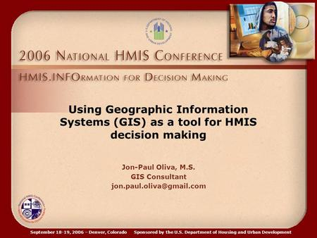 September 18-19, 2006 – Denver, Colorado Sponsored by the U.S. Department of Housing and Urban Development Using Geographic Information Systems (GIS) as.