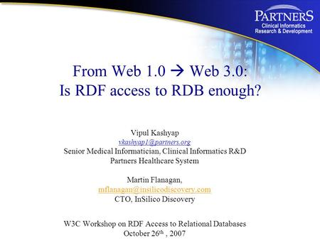 From Web 1.0  Web 3.0: Is RDF access to RDB enough? Vipul Kashyap Senior Medical Informatician, Clinical Informatics R&D Partners.
