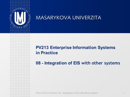 PV213 EIS in Practice: 08 - Integration of EIS with other systems 1 PV213 Enterprise Information Systems in Practice 08 - Integration of EIS with other.