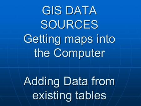 GIS DATA SOURCES Getting maps into the Computer Adding Data from existing tables.