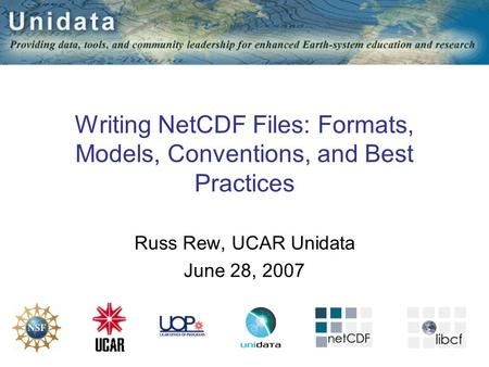 1 Writing NetCDF Files: Formats, Models, Conventions, and Best Practices Russ Rew, UCAR Unidata June 28, 2007.