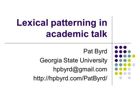 Lexical patterning in academic talk Pat Byrd Georgia State University