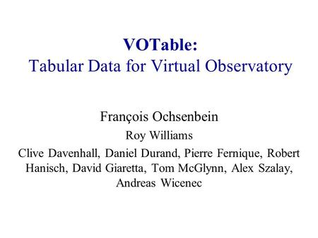 VOTable: Tabular Data for Virtual Observatory François Ochsenbein Roy Williams Clive Davenhall, Daniel Durand, Pierre Fernique, Robert Hanisch, David Giaretta,