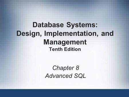 Database Systems: Design, Implementation, and Management Tenth Edition Chapter 8 Advanced SQL.