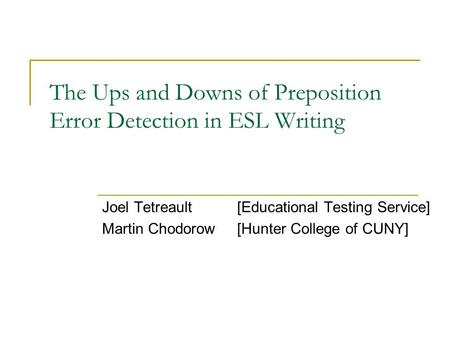The Ups and Downs of Preposition Error Detection in ESL Writing Joel Tetreault[Educational Testing Service] Martin Chodorow[Hunter College of CUNY]
