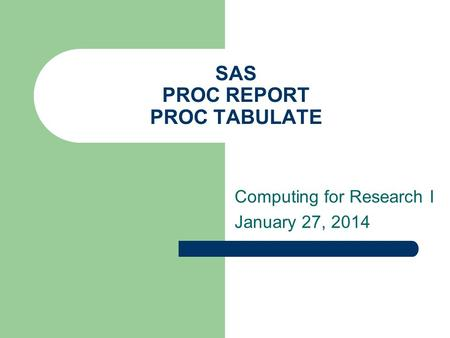 SAS PROC REPORT PROC TABULATE Computing for Research I January 27, 2014.