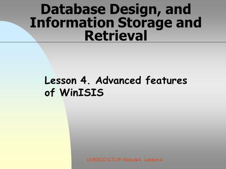 UNESCO ICTLIP Module 4. Lesson 4 Database Design, and Information Storage and Retrieval Lesson 4. Advanced features of WinISIS.