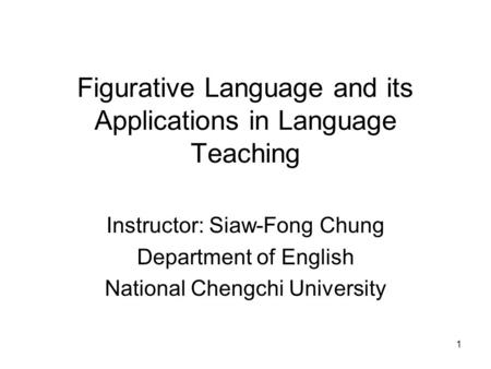 1 Figurative Language and its Applications in Language Teaching Instructor: Siaw-Fong Chung Department of English National Chengchi University.