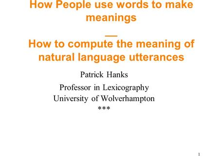 1 How People use words to make meanings __ How to compute the meaning of natural language utterances Patrick Hanks Professor in Lexicography University.