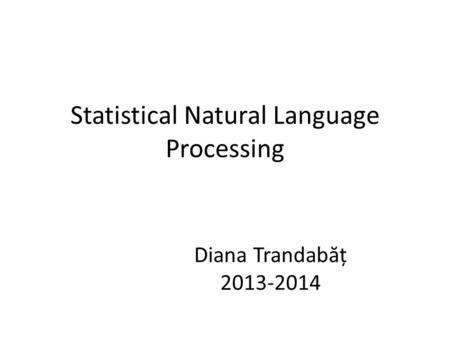 Statistical Natural Language Processing Diana Trandabăț 2013-2014.