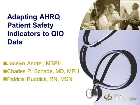 Adapting AHRQ Patient Safety Indicators to QIO Data Jocelyn Andrel, MSPH Charles P. Schade, MD, MPH Patricia Ruddick, RN, MSN.