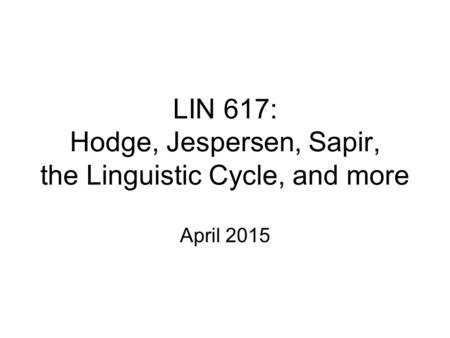 LIN 617: Hodge, Jespersen, Sapir, the Linguistic Cycle, and more April 2015.