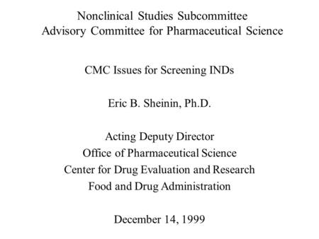 Nonclinical Studies Subcommittee Advisory Committee for Pharmaceutical Science CMC Issues for Screening INDs Eric B. Sheinin, Ph.D. Acting Deputy Director.