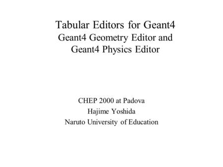Tabular Editors for Geant4 Geant4 Geometry Editor and Geant4 Physics Editor CHEP 2000 at Padova Hajime Yoshida Naruto University of Education.