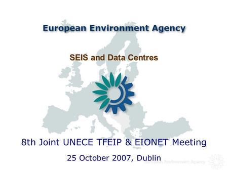SEIS and Data Centres SEIS and Data Centres 25 October 2007, Dublin 8th Joint UNECE TFEIP & EIONET Meeting.