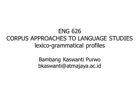 ENG 626 CORPUS APPROACHES TO LANGUAGE STUDIES lexico-grammatical profiles Bambang Kaswanti Purwo