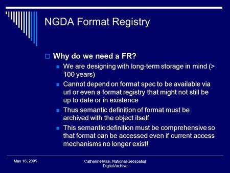 Catherine Masi, National Geospatial Digital Archive May 16, 2005 NGDA Format Registry  Why do we need a FR? We are designing with long-term storage in.