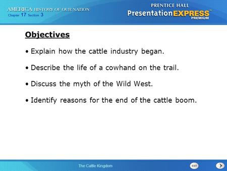 Chapter 17 Section 3 The Cattle Kingdom Objectives Explain how the cattle industry began. Describe the life of a cowhand on the trail. Discuss the myth.