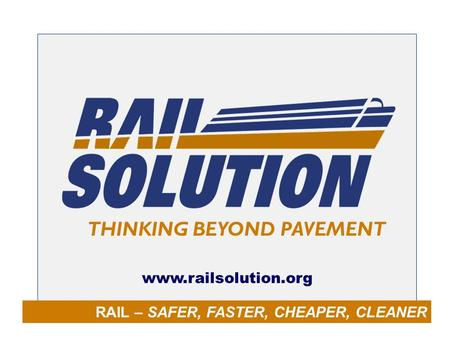 RAIL – SAFER, FASTER, CHEAPER, CLEANER THINKING BEYOND PAVEMENT www.railsolution.org.
