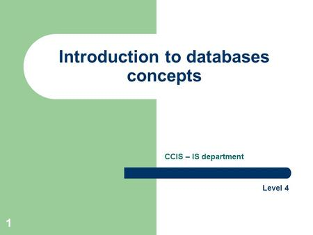 1 Introduction to databases concepts CCIS – IS department Level 4.