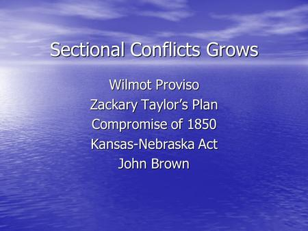 Sectional Conflicts Grows Wilmot Proviso Zackary Taylor's Plan Compromise of 1850 Kansas-Nebraska Act John Brown.