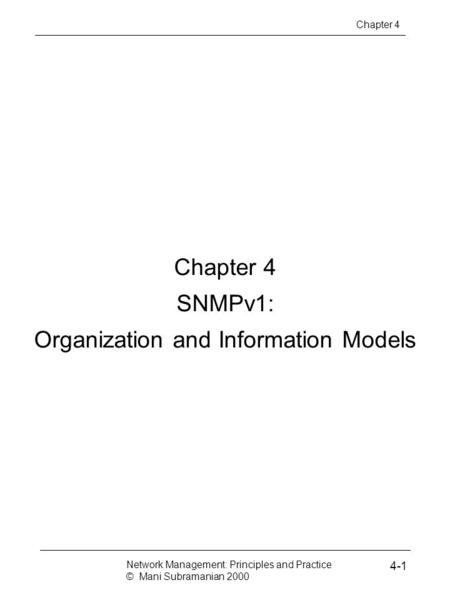 Chapter 4 SNMPv1: Organization and Information Models Network Management: Principles and Practice © Mani Subramanian 2000 4-1 Chapter 4.