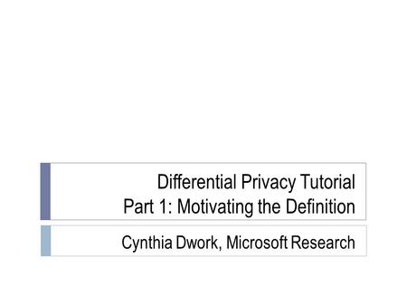 Differential Privacy Tutorial Part 1: Motivating the Definition Cynthia Dwork, Microsoft Research TexPoint fonts used in EMF. Read the TexPoint manual.