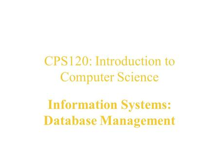 CPS120: Introduction to Computer Science Information Systems: Database Management Nell Dale John Lewis.