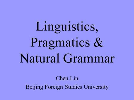 Linguistics, Pragmatics & Natural Grammar Chen Lin Beijing Foreign Studies University.