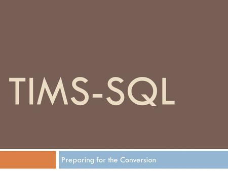 TIMS-SQL Preparing for the Conversion. TIMS-SQL: Introduction  TIMS-SQL will be installed in two parts. Part 1 = 'TIMS-SQL' is similar to what you use.